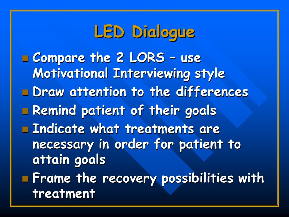 LED Dialogue Compare the 2 LORS – use Motivational Interviewing style Draw attention to the differences Remind patient of their goals Indicate what treatments are necessary in order for patient to attain goals Frame the recovery possibilities with treatment Compare the 2 LORS – use Motivational Interviewing style Draw attention to the differences Remind patient of their goals Indicate what treatments are necessary in order for patient to attain goals Frame the recovery possibilities with treatment