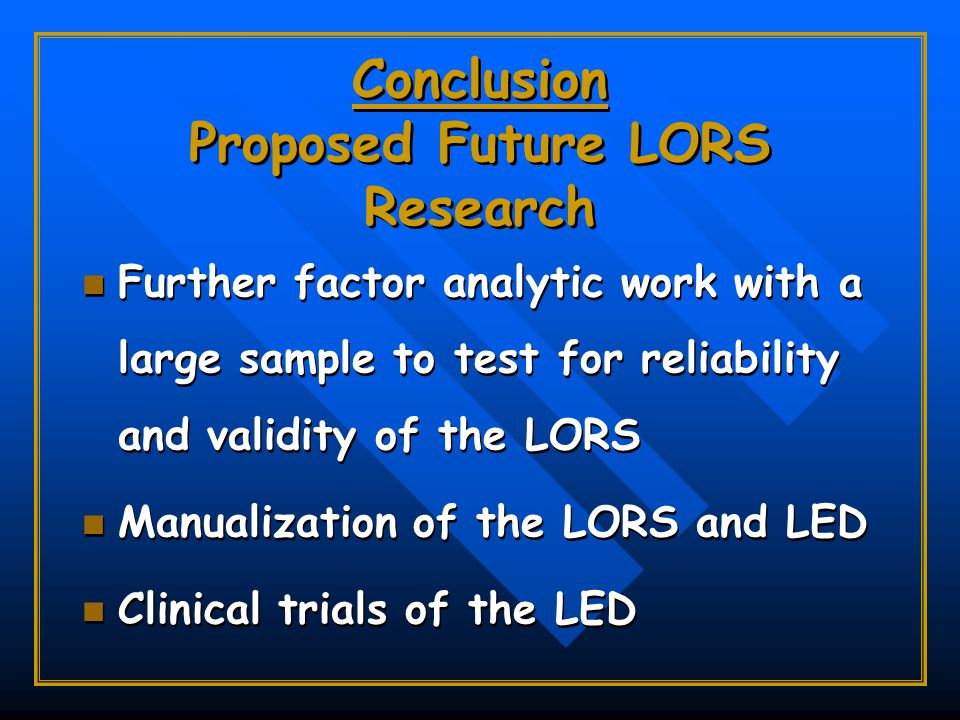 Conclusion Proposed Future LORS Research Further factor analytic work with a large sample to test for reliability and validity of the LORS Manualization of the LORS and LED Clinical trials of the LED Further factor analytic work with a large sample to test for reliability and validity of the LORS Manualization of the LORS and LED Clinical trials of the LED