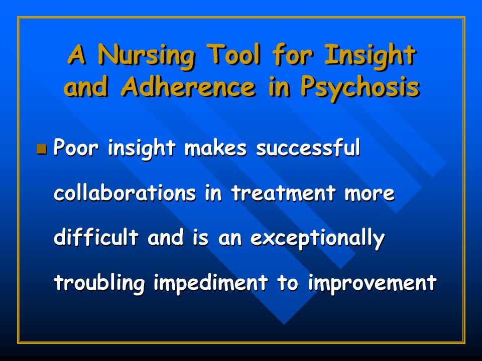 A Nursing Tool for Insight and Adherence in Psychosis Poor insight makes successful collaborations in treatment more difficult and is an exceptionally troubling impediment to improvement