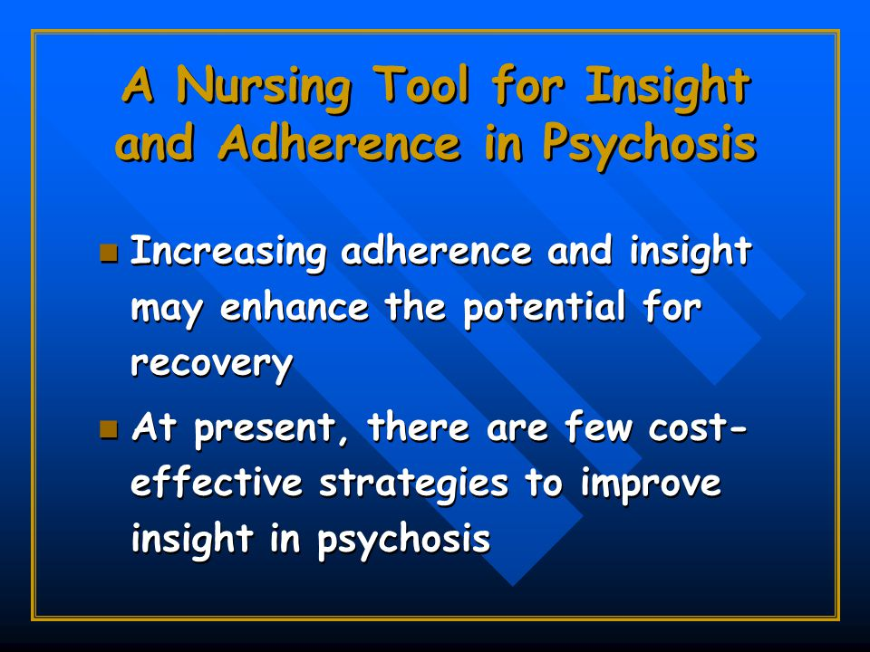 A Nursing Tool for Insight and Adherence in Psychosis Increasing adherence and insight may enhance the potential for recovery At present, there are few cost- effective strategies to improve insight in psychosis Increasing adherence and insight may enhance the potential for recovery At present, there are few cost- effective strategies to improve insight in psychosis