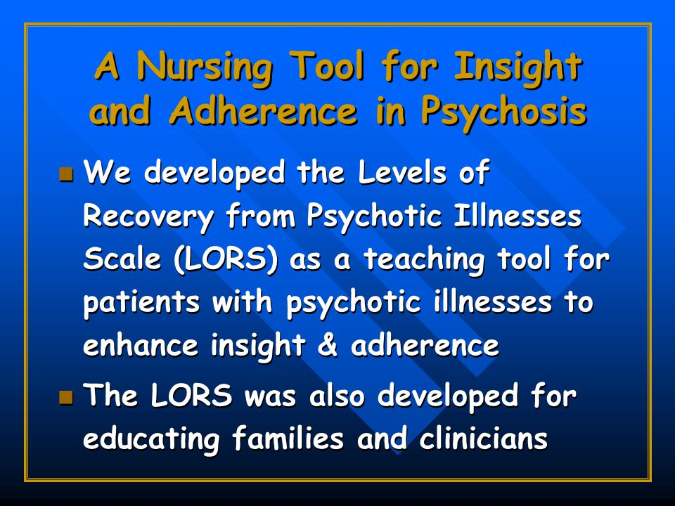 A Nursing Tool for Insight and Adherence in Psychosis We developed the Levels of Recovery from Psychotic Illnesses Scale (LORS) as a teaching tool for patients with psychotic illnesses to enhance insight & adherence The LORS was also developed for educating families and clinicians We developed the Levels of Recovery from Psychotic Illnesses Scale (LORS) as a teaching tool for patients with psychotic illnesses to enhance insight & adherence The LORS was also developed for educating families and clinicians