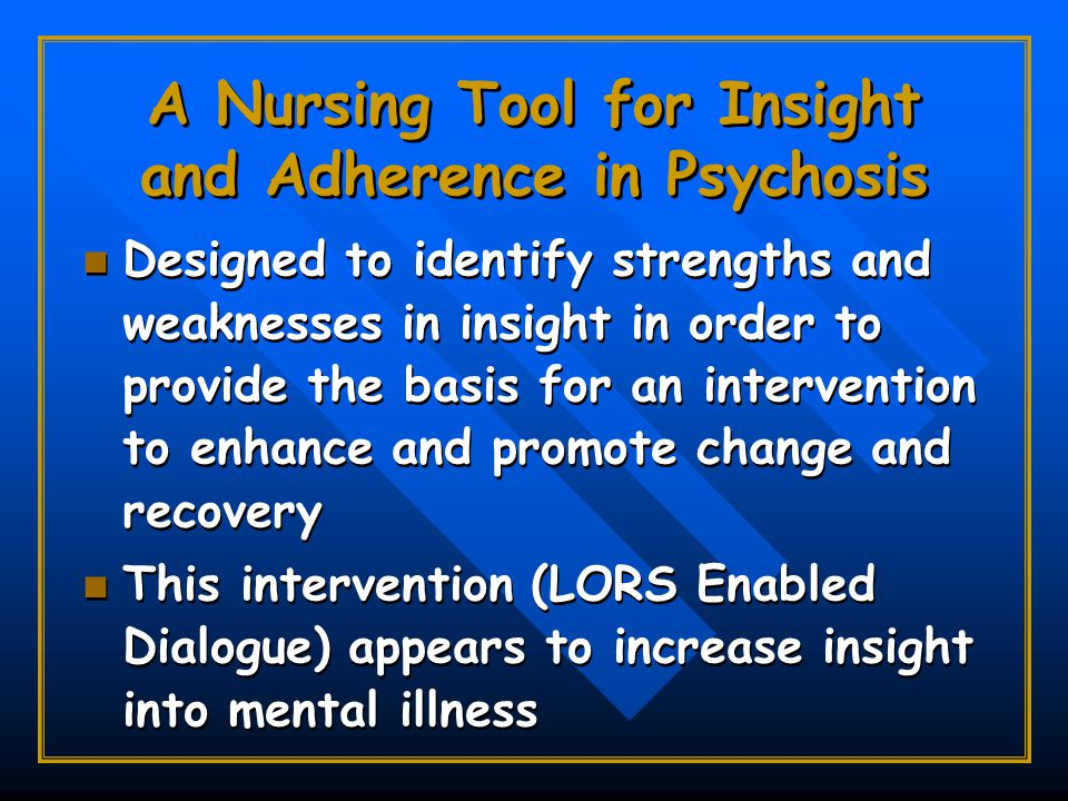 A Nursing Tool for Insight and Adherence in Psychosis Designed to identify strengths and weaknesses in insight in order to provide the basis for an intervention to enhance and promote change and recovery This intervention (LORS Enabled Dialogue) appears to increase insight into mental illness Designed to identify strengths and weaknesses in insight in order to provide the basis for an intervention to enhance and promote change and recovery This intervention (LORS Enabled Dialogue) appears to increase insight into mental illness
