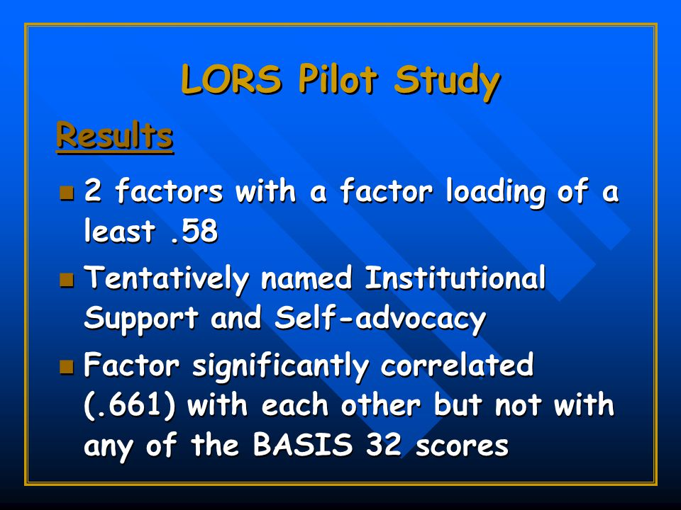 LORS Pilot Study 2 factors with a factor loading of a least.58 Tentatively named Institutional Support and Self-advocacy Factor significantly correlated (.661) with each other but not with any of the BASIS 32 scores 2 factors with a factor loading of a least.58 Tentatively named Institutional Support and Self-advocacy Factor significantly correlated (.661) with each other but not with any of the BASIS 32 scores Results