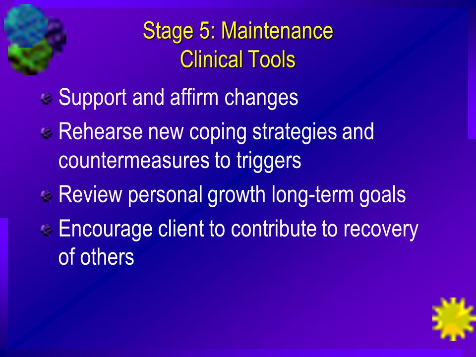 Stage 5: Maintenance Clinical Tools Support and affirm changes Rehearse new coping strategies and countermeasures to triggers Review personal growth long-term goals Encourage client to contribute to recovery of others