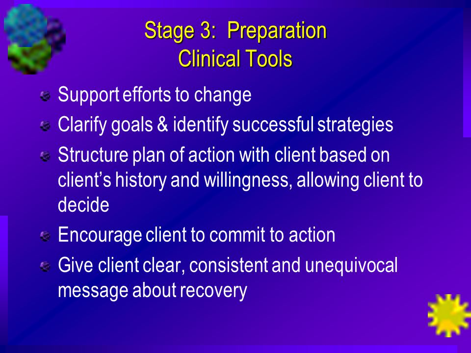 Stage 3: Preparation Clinical Tools Support efforts to change Clarify goals & identify successful strategies Structure plan of action with client based on client's history and willingness, allowing client to decide Encourage client to commit to action Give client clear, consistent and unequivocal message about recovery