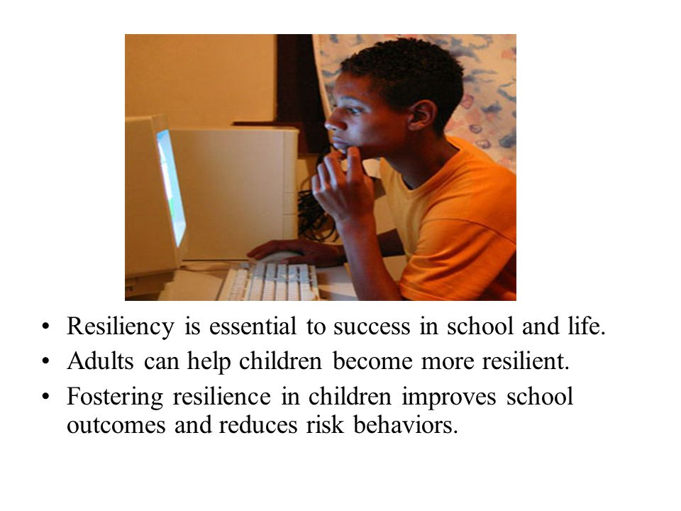 Resiliency is essential to success in school and life. Adults can help children become more resilient. Fostering resilience in children improves schoo