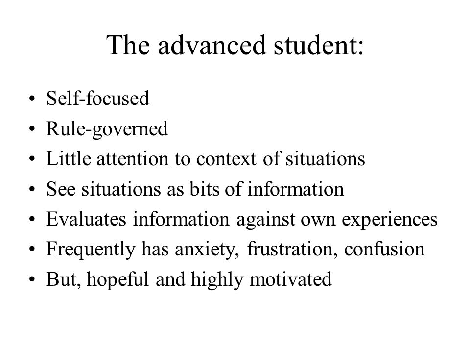 The advanced student: Self-focused Rule-governed Little attention to context of situations See situations as bits of information Evaluates information