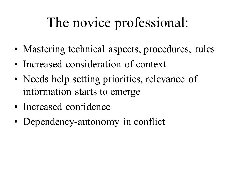 The novice professional: Mastering technical aspects, procedures, rules Increased consideration of context Needs help setting priorities, relevance of information starts to emerge Increased confidence Dependency-autonomy in conflict