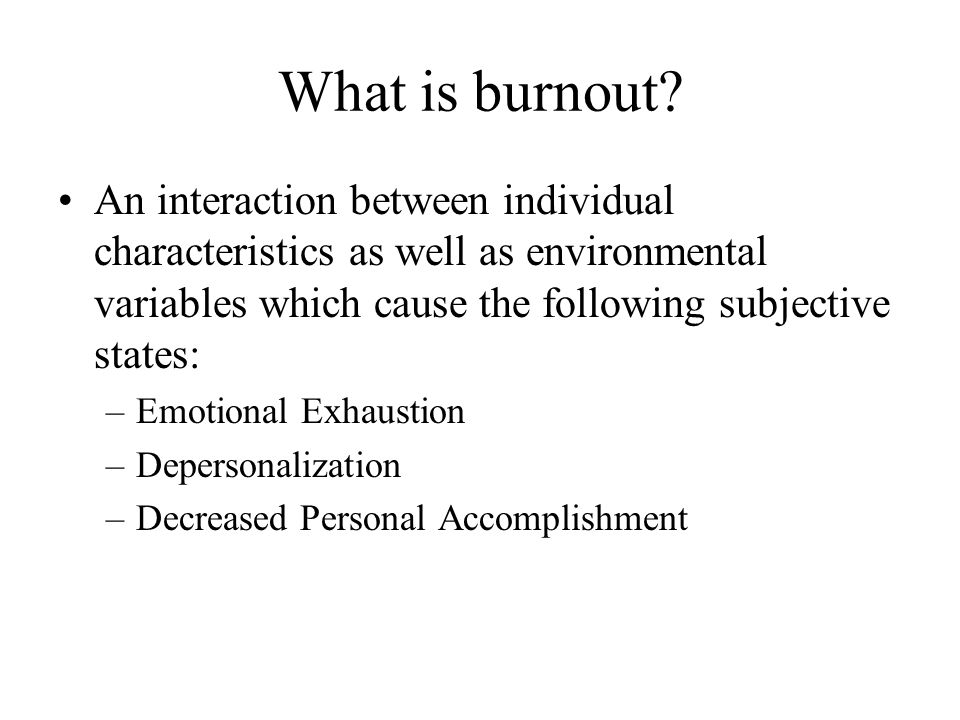 What is burnout? An interaction between individual characteristics as well as environmental variables which cause the following subjective states: –Em