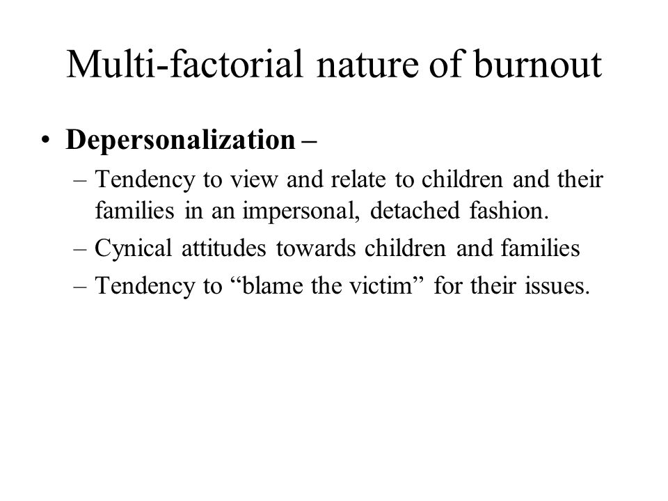 Multi-factorial nature of burnout Depersonalization – –Tendency to view and relate to children and their families in an impersonal, detached fashion.