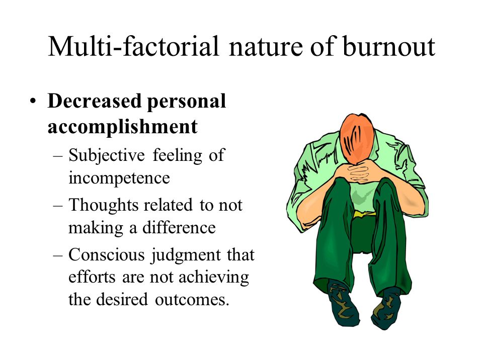 Multi-factorial nature of burnout Decreased personal accomplishment –Subjective feeling of incompetence –Thoughts related to not making a difference –Conscious judgment that efforts are not achieving the desired outcomes.