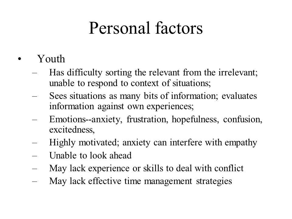 Personal factors Youth –Has difficulty sorting the relevant from the irrelevant; unable to respond to context of situations; –Sees situations as many