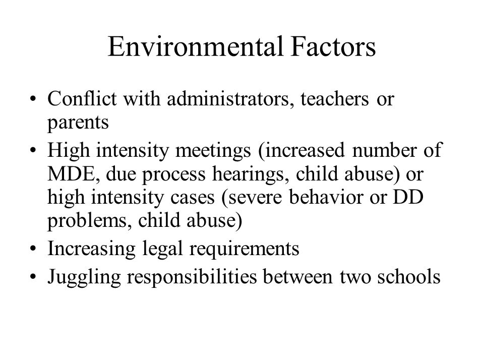 Environmental Factors Conflict with administrators, teachers or parents High intensity meetings (increased number of MDE, due process hearings, child abuse) or high intensity cases (severe behavior or DD problems, child abuse) Increasing legal requirements Juggling responsibilities between two schools