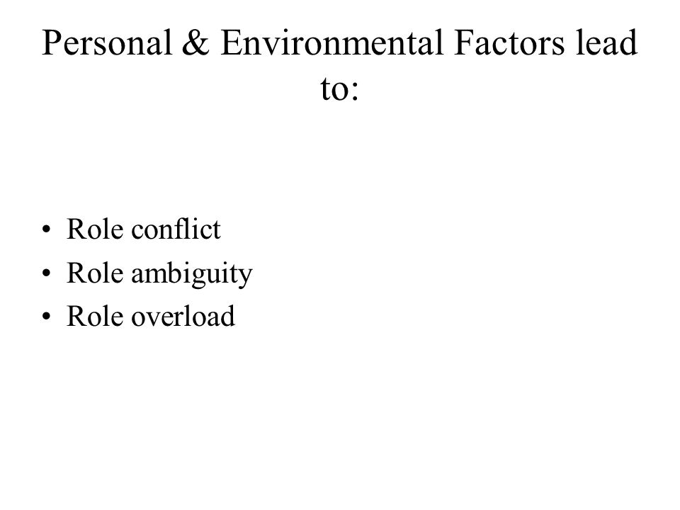 Personal & Environmental Factors lead to: Role conflict Role ambiguity Role overload