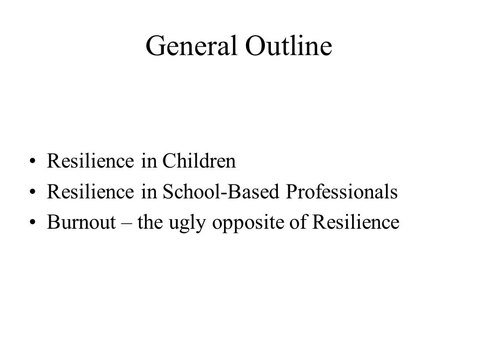 General Outline Resilience in Children Resilience in School-Based Professionals Burnout – the ugly opposite of Resilience