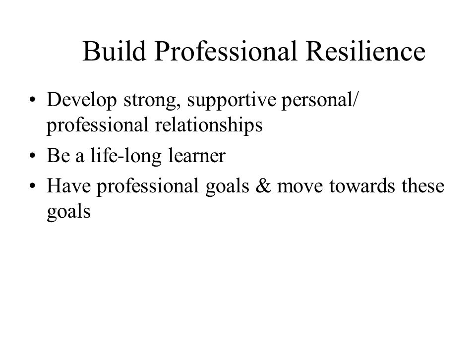 Build Professional Resilience Develop strong, supportive personal/ professional relationships Be a life-long learner Have professional goals & move towards these goals