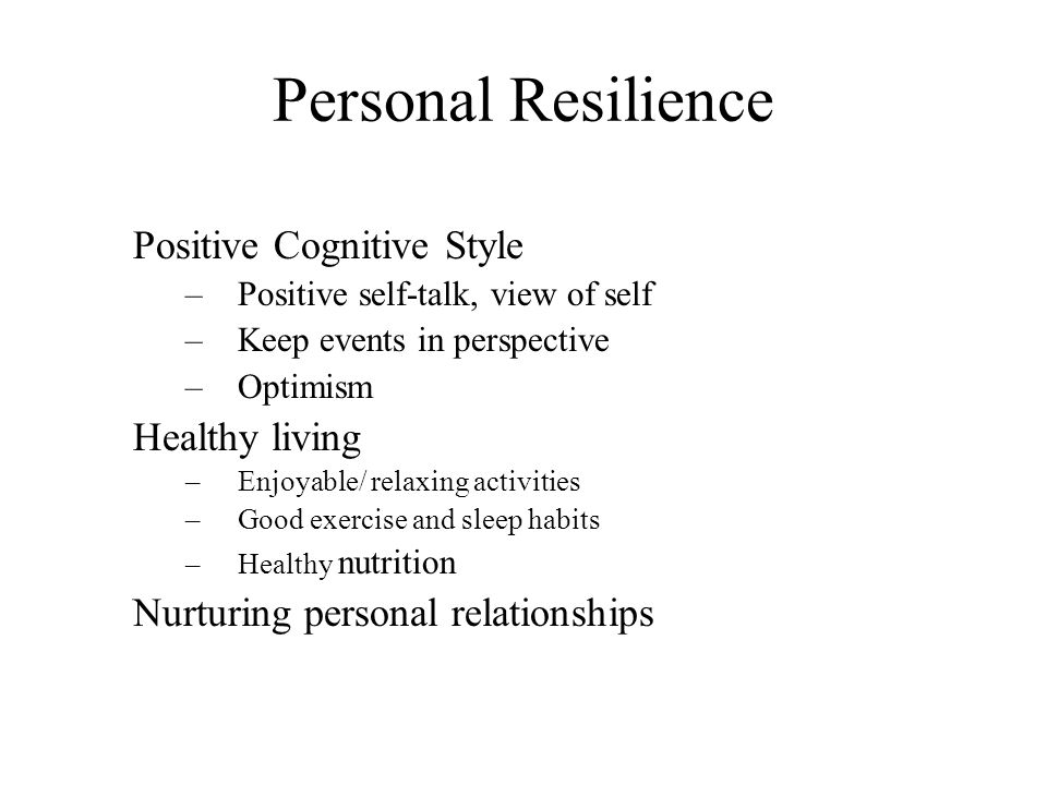 Personal Resilience Positive Cognitive Style –Positive self-talk, view of self –Keep events in perspective –Optimism Healthy living –Enjoyable/ relaxi