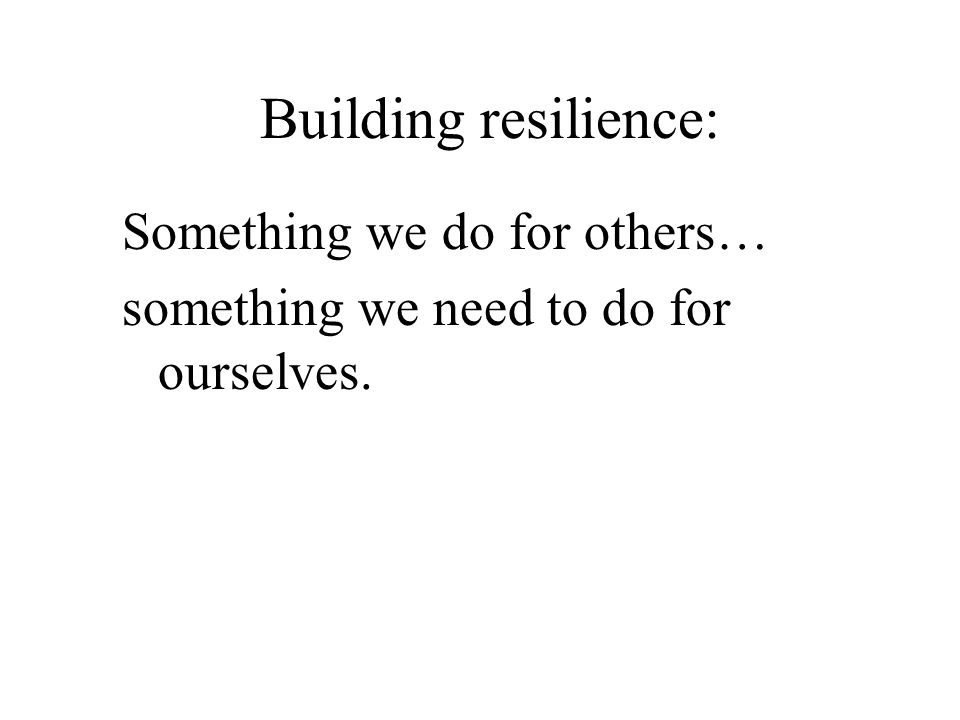 Building resilience: Something we do for others… something we need to do for ourselves.