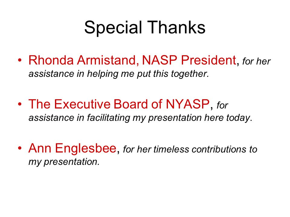 Special Thanks Rhonda Armistand, NASP President, for her assistance in helping me put this together. The Executive Board of NYASP, for assistance in f