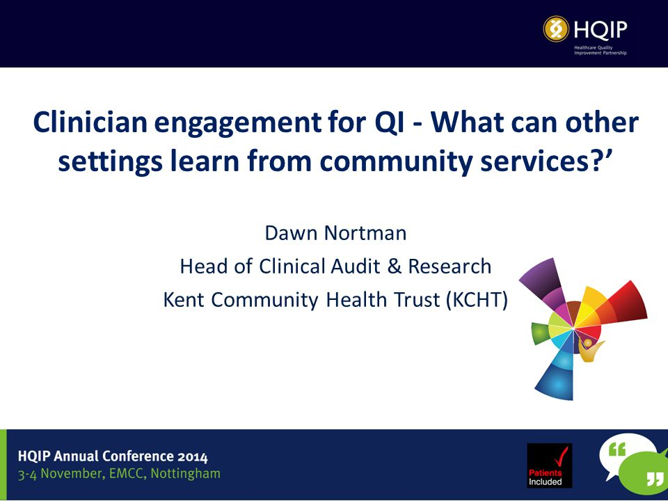 Clinician engagement for QI - What can other settings learn from community services?' Dawn Nortman Head of Clinical Audit & Research Kent Community Health Trust (KCHT)