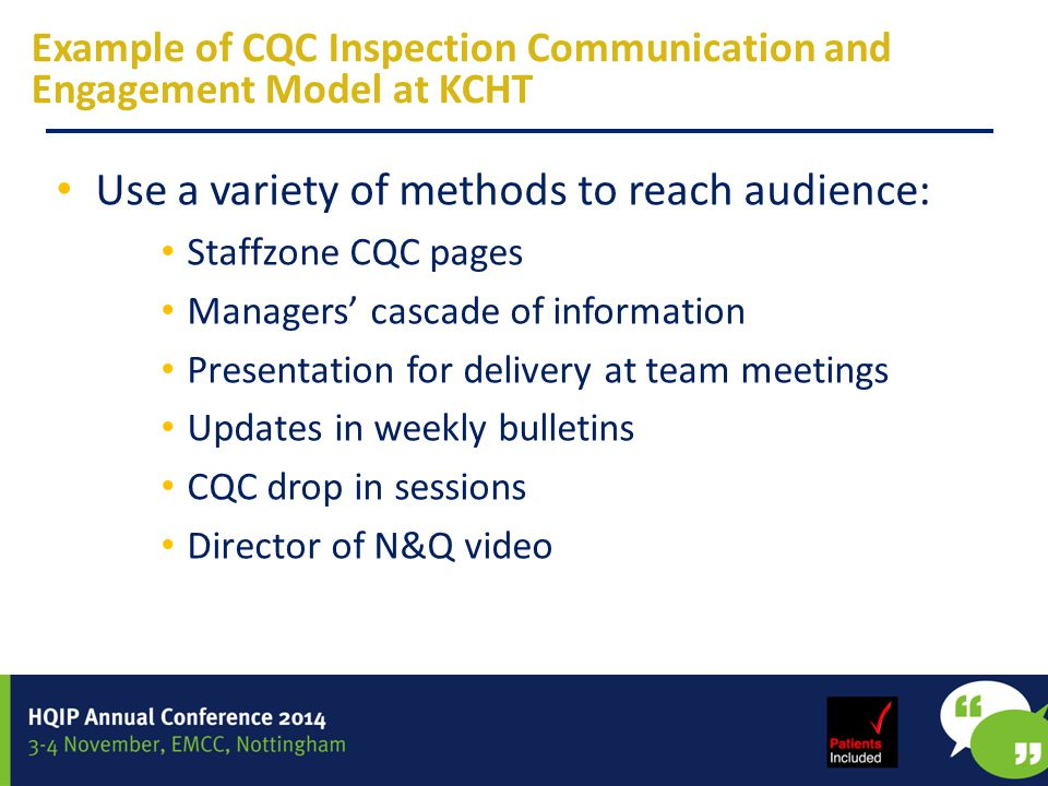 Example of CQC Inspection Communication and Engagement Model at KCHT Use a variety of methods to reach audience: Staffzone CQC pages Managers' cascade of information Presentation for delivery at team meetings Updates in weekly bulletins CQC drop in sessions Director of N&Q video
