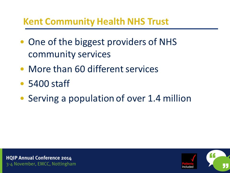 Kent Community Health NHS Trust One of the biggest providers of NHS community services More than 60 different services 5400 staff Serving a population of over 1.4 million