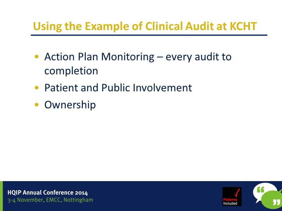 Using the Example of Clinical Audit at KCHT Action Plan Monitoring – every audit to completion Patient and Public Involvement Ownership