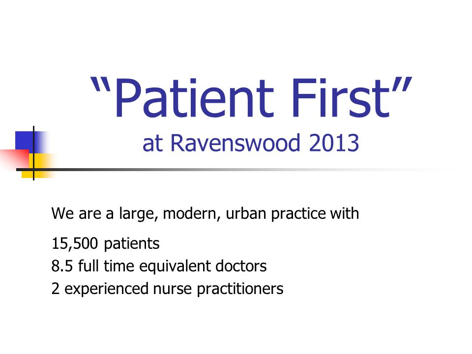 Patient First at Ravenswood 2013 We are a large, modern, urban practice with 15,500 patients 8.5 full time equivalent doctors 2 experienced nurse practitioners