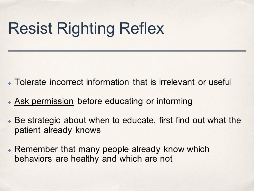 Resist Righting Reflex ✤ Tolerate incorrect information that is irrelevant or useful ✤ Ask permission before educating or informing ✤ Be strategic about when to educate, first find out what the patient already knows ✤ Remember that many people already know which behaviors are healthy and which are not