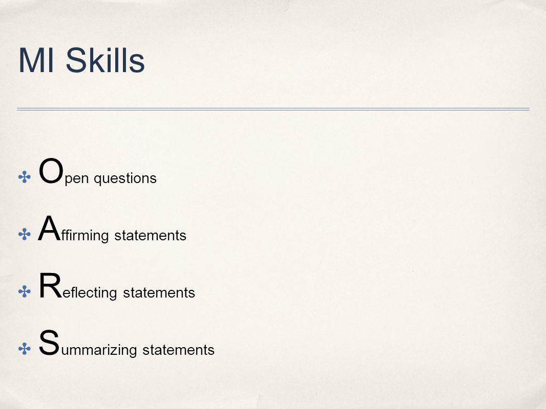 MI Skills ✤ O pen questions ✤ A ffirming statements ✤ R eflecting statements ✤ S ummarizing statements
