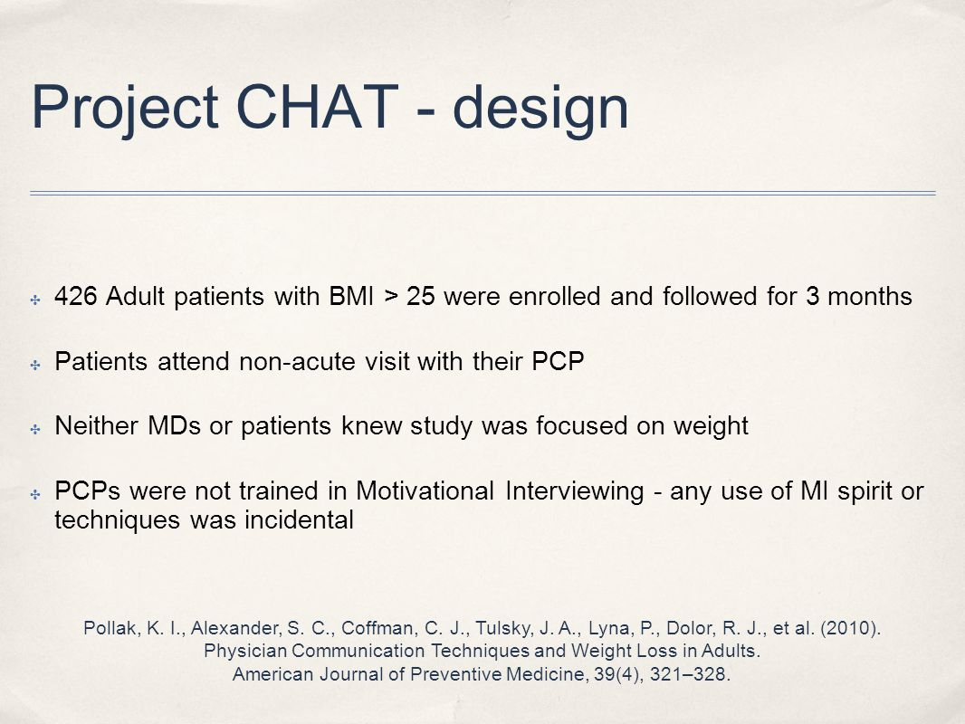 Project CHAT - design ✤ 426 Adult patients with BMI > 25 were enrolled and followed for 3 months ✤ Patients attend non-acute visit with their PCP ✤ Neither MDs or patients knew study was focused on weight ✤ PCPs were not trained in Motivational Interviewing - any use of MI spirit or techniques was incidental Pollak, K.