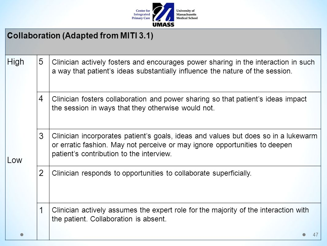 47 Collaboration (Adapted from MITI 3.1) High Low 5 Clinician actively fosters and encourages power sharing in the interaction in such a way that patient's ideas substantially influence the nature of the session.