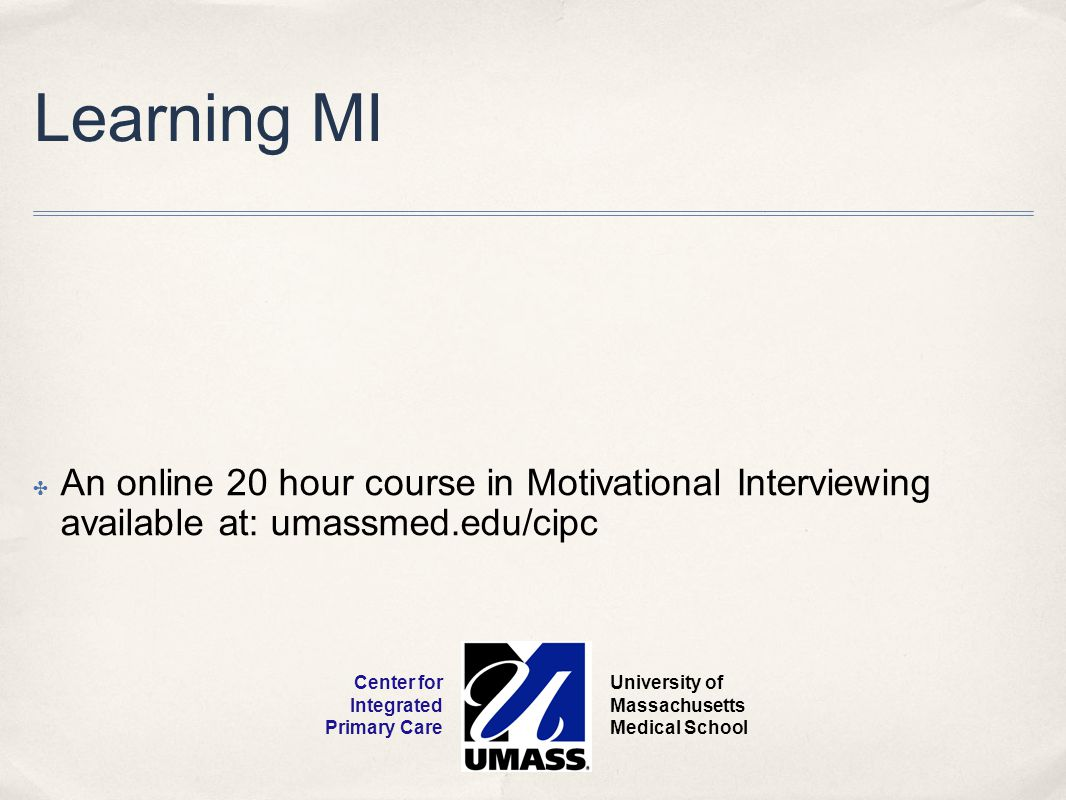 Learning MI ✤ An online 20 hour course in Motivational Interviewing available at: umassmed.edu/cipc University of Massachusetts Medical School Center for Integrated Primary Care