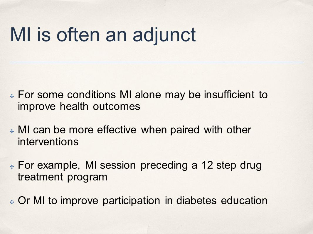 MI is often an adjunct ✤ For some conditions MI alone may be insufficient to improve health outcomes ✤ MI can be more effective when paired with other interventions ✤ For example, MI session preceding a 12 step drug treatment program ✤ Or MI to improve participation in diabetes education