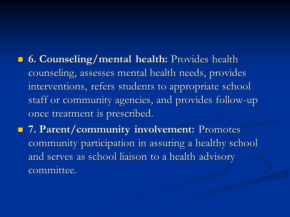 6. Counseling/mental health: Provides health counseling, assesses mental health needs, provides interventions, refers students to appropriate school s