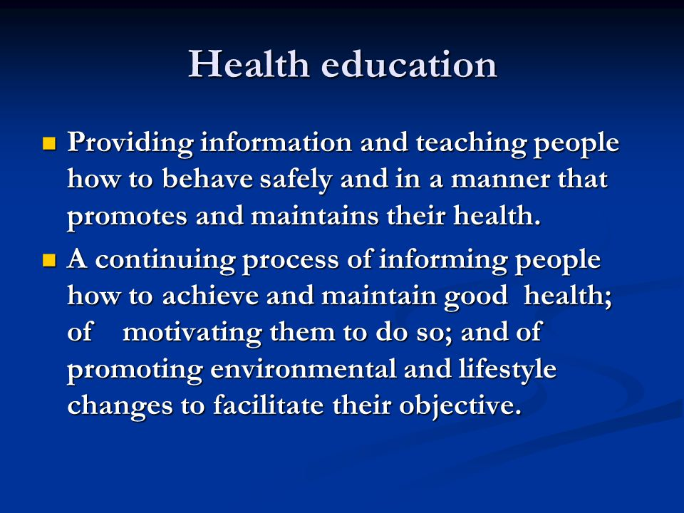 Health education Providing information and teaching people how to behave safely and in a manner that promotes and maintains their health. Providing in