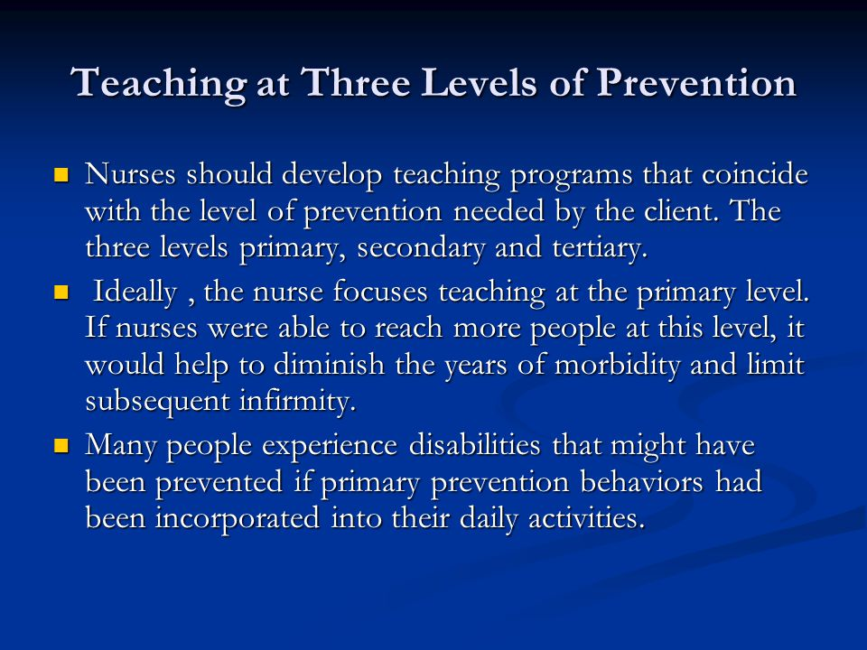 Teaching at Three Levels of Prevention Nurses should develop teaching programs that coincide with the level of prevention needed by the client. The th