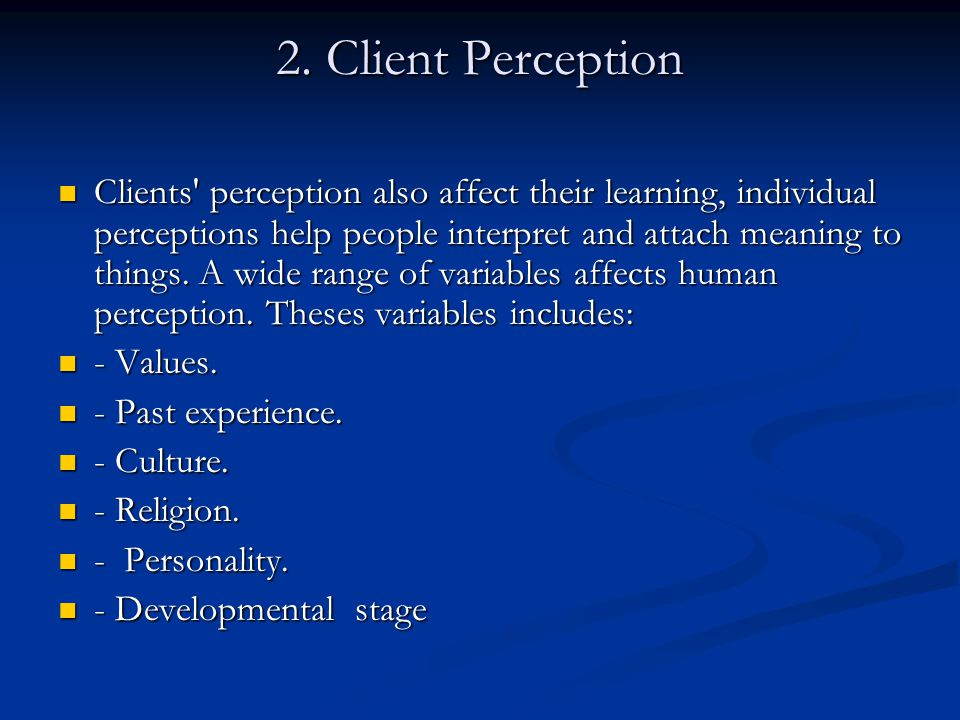 2. Client Perception Clients' perception also affect their learning, individual perceptions help people interpret and attach meaning to things. A wide
