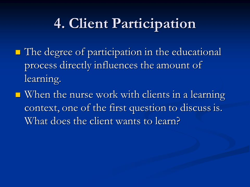4. Client Participation The degree of participation in the educational process directly influences the amount of learning. The degree of participation