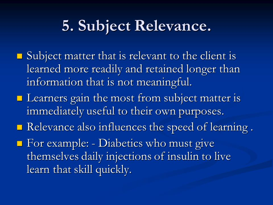5. Subject Relevance. Subject matter that is relevant to the client is learned more readily and retained longer than information that is not meaningfu