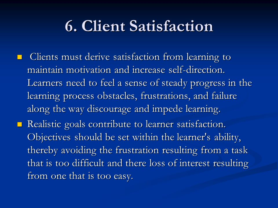 6. Client Satisfaction Clients must derive satisfaction from learning to maintain motivation and increase self-direction. Learners need to feel a sens