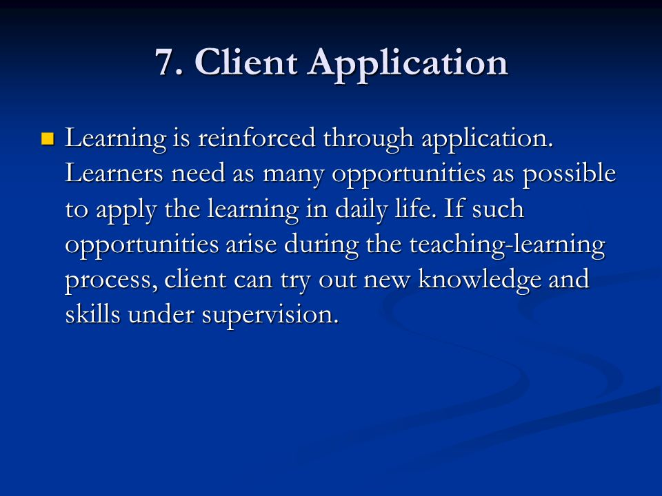 7. Client Application Learning is reinforced through application. Learners need as many opportunities as possible to apply the learning in daily life.