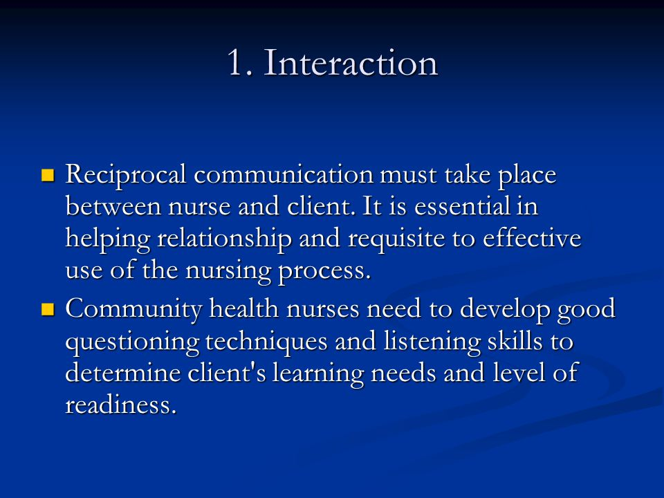 1. Interaction Reciprocal communication must take place between nurse and client. It is essential in helping relationship and requisite to effective u