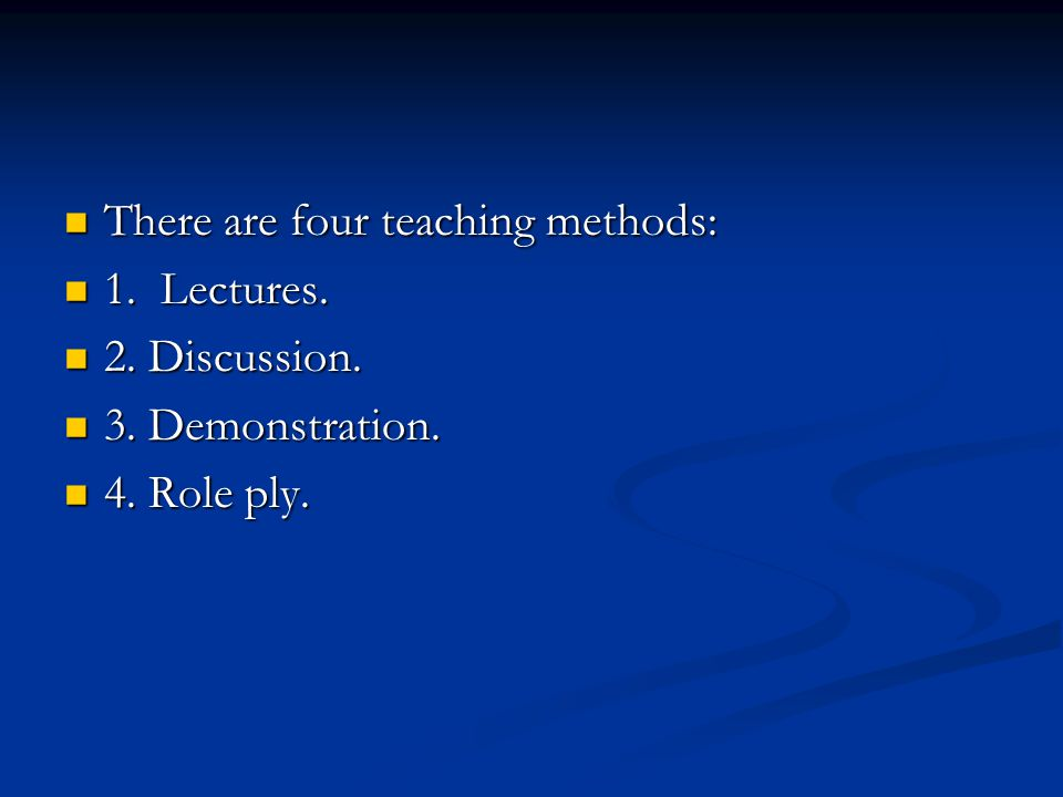 There are four teaching methods: There are four teaching methods: 1. Lectures. 1. Lectures. 2. Discussion. 2. Discussion. 3. Demonstration. 3. Demonst