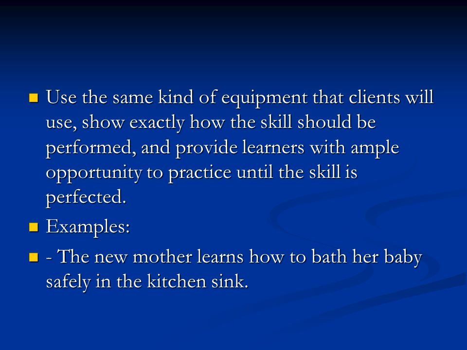 Use the same kind of equipment that clients will use, show exactly how the skill should be performed, and provide learners with ample opportunity to p