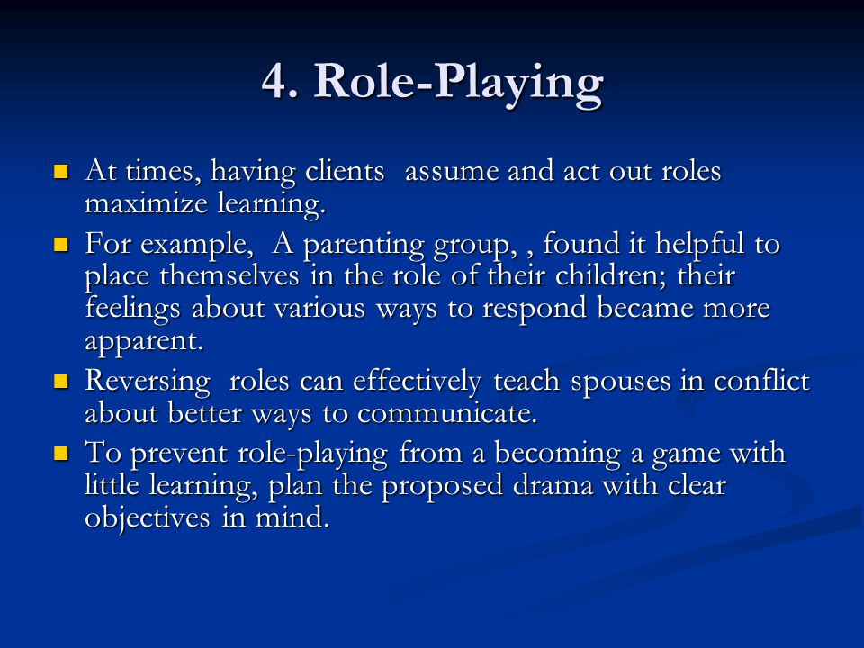 4. Role-Playing At times, having clients assume and act out roles maximize learning. At times, having clients assume and act out roles maximize learni
