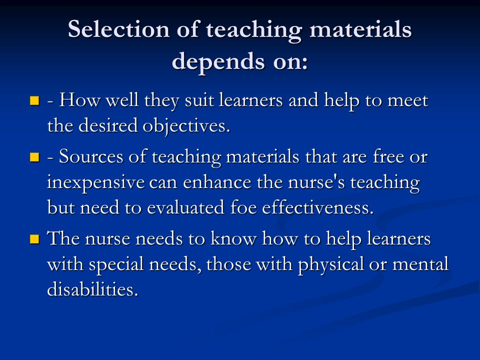 Selection of teaching materials depends on: - How well they suit learners and help to meet the desired objectives. - How well they suit learners and h
