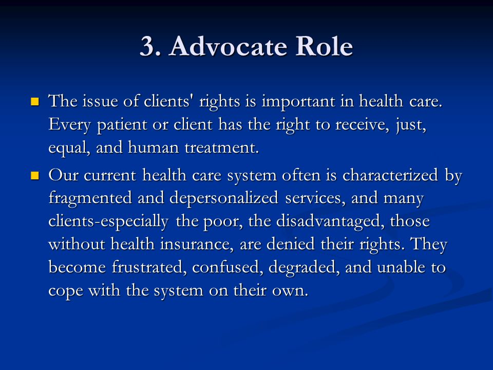 3. Advocate Role The issue of clients' rights is important in health care. Every patient or client has the right to receive, just, equal, and human tr