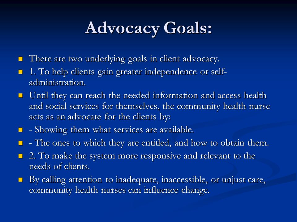 Advocacy Goals: There are two underlying goals in client advocacy. There are two underlying goals in client advocacy. 1. To help clients gain greater