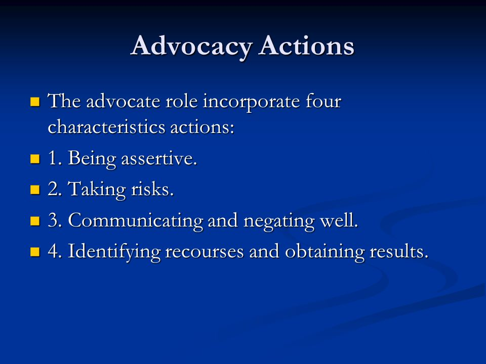 Advocacy Actions The advocate role incorporate four characteristics actions: The advocate role incorporate four characteristics actions: 1. Being asse